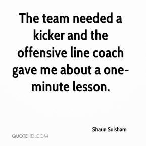 Shaun Suisham  - The team needed a kicker and the offensive line coach gave me about a one-minute lesson.