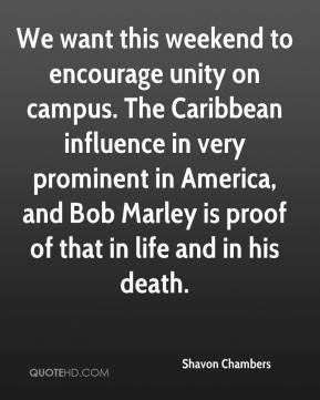 Shavon Chambers  - We want this weekend to encourage unity on campus. The Caribbean influence in very prominent in America, and Bob Marley is proof of that in life and in his death.