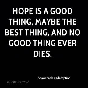 Shawshank Redemption  - Hope is a good thing, maybe the best thing, and no good thing ever dies.