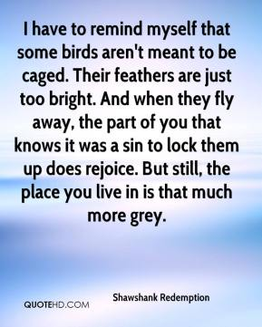 Shawshank Redemption  - I have to remind myself that some birds aren't meant to be caged. Their feathers are just too bright. And when they fly away, the part of you that knows it was a sin to lock them up does rejoice. But still, the place you live in is that much more grey.