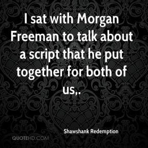 Shawshank Redemption  - I sat with Morgan Freeman to talk about a script that he put together for both of us.