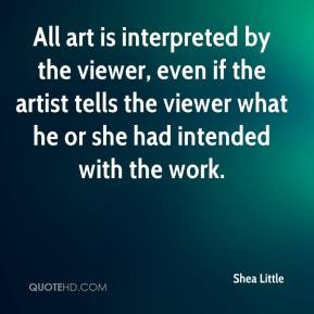 Shea Little  - All art is interpreted by the viewer, even if the artist tells the viewer what he or she had intended with the work.
