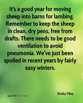 Shelby Filley  - It's a good year for moving sheep into barns for lambing. Remember to keep the sheep in clean, dry pens, free from drafts. There needs to be good ventilation to avoid pneumonia. We've just been spoiled in recent years by fairly easy winters.