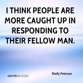 Shelly Peterson  - I think people are more caught up in responding to their fellow man.