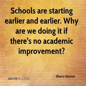 Sherry Sturner  - Schools are starting earlier and earlier. Why are we doing it if there's no academic improvement?