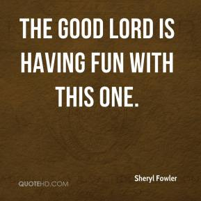 Sheryl Fowler  - The good Lord is having fun with this one.