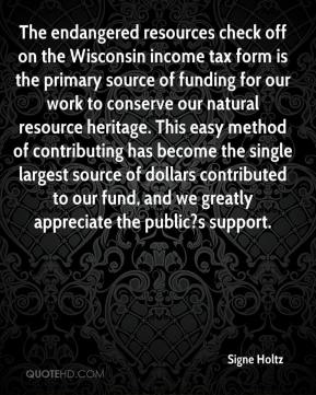 Signe Holtz  - The endangered resources check off on the Wisconsin income tax form is the primary source of funding for our work to conserve our natural resource heritage. This easy method of contributing has become the single largest source of dollars contributed to our fund, and we greatly appreciate the public?s support.