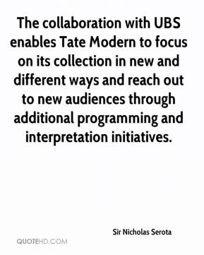 Sir Nicholas Serota  - The collaboration with UBS enables Tate Modern to focus on its collection in new and different ways and reach out to new audiences through additional programming and interpretation initiatives.