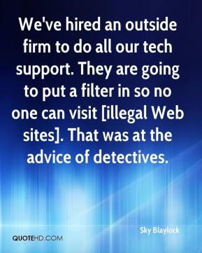 Sky Blaylock  - We've hired an outside firm to do all our tech support. They are going to put a filter in so no one can visit [illegal Web sites]. That was at the advice of detectives.