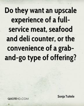 Sonja Tuitele  - Do they want an upscale experience of a full-service meat, seafood and deli counter, or the convenience of a grab-and-go type of offering?