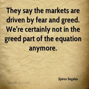 Spiros Segalas  - They say the markets are driven by fear and greed. We're certainly not in the greed part of the equation anymore.