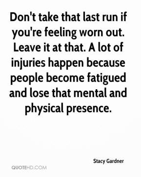 Stacy Gardner  - Don't take that last run if you're feeling worn out. Leave it at that. A lot of injuries happen because people become fatigued and lose that mental and physical presence.