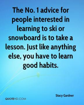 Stacy Gardner  - The No. 1 advice for people interested in learning to ski or snowboard is to take a lesson. Just like anything else, you have to learn good habits.