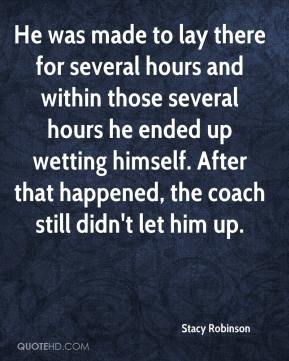 Stacy Robinson  - He was made to lay there for several hours and within those several hours he ended up wetting himself. After that happened, the coach still didn't let him up.