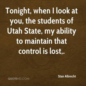 Stan Albrecht  - Tonight, when I look at you, the students of Utah State, my ability to maintain that control is lost.