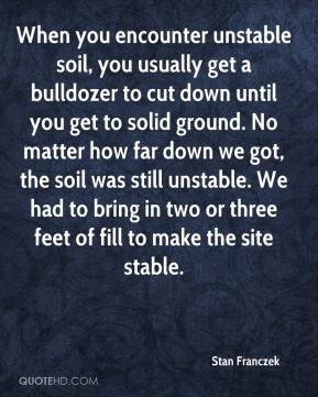 Stan Franczek  - When you encounter unstable soil, you usually get a bulldozer to cut down until you get to solid ground. No matter how far down we got, the soil was still unstable. We had to bring in two or three feet of fill to make the site stable.