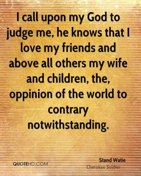 Stand Watie - I call upon my God to judge me, he knows that I love my friends and above all others my wife and children, the, oppinion of the world to contrary notwithstanding.