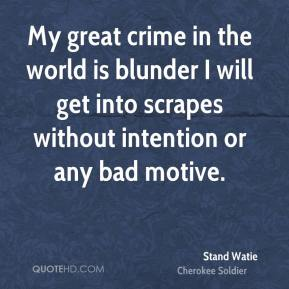 Stand Watie - My great crime in the world is blunder I will get into scrapes without intention or any bad motive.