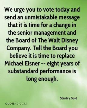 We urge you to vote today and send an unmistakable message that it is time for a change in the senior management and the Board of The Walt Disney Company. Tell the Board you believe it is time to replace Michael Eisner -- eight years of substandard performance is long enough.