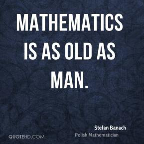 Mathematics is as old as Man.