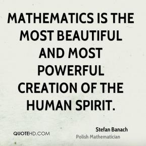 Mathematics is the most beautiful and most powerful creation of the human spirit.