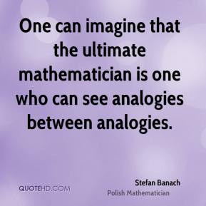 One can imagine that the ultimate mathematician is one who can see analogies between analogies.