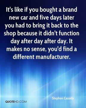 Stephen Cassidy  - It's like if you bought a brand new car and five days later you had to bring it back to the shop because it didn't function day after day after day. It makes no sense, you'd find a different manufacturer.