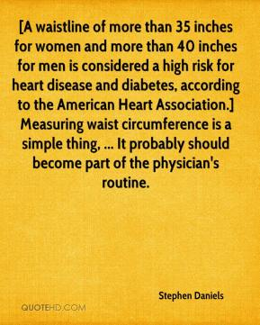 Stephen Daniels  - [A waistline of more than 35 inches for women and more than 40 inches for men is considered a high risk for heart disease and diabetes, according to the American Heart Association.] Measuring waist circumference is a simple thing, ... It probably should become part of the physician's routine.