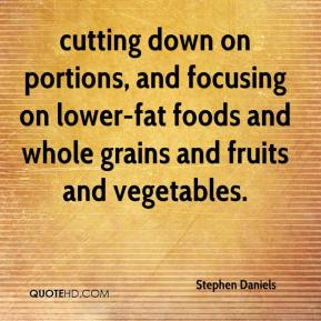 Stephen Daniels  - cutting down on portions, and focusing on lower-fat foods and whole grains and fruits and vegetables.