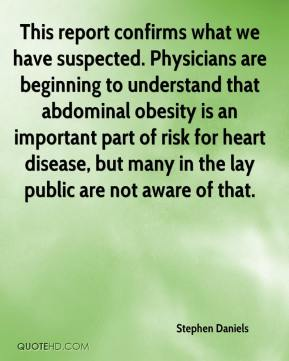Stephen Daniels  - This report confirms what we have suspected. Physicians are beginning to understand that abdominal obesity is an important part of risk for heart disease, but many in the lay public are not aware of that.
