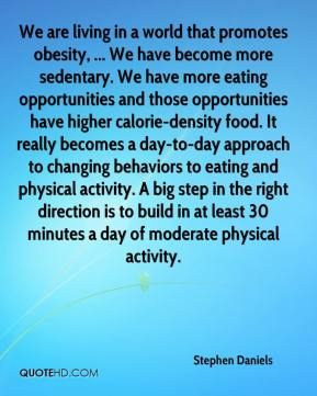 Stephen Daniels  - We are living in a world that promotes obesity, ... We have become more sedentary. We have more eating opportunities and those opportunities have higher calorie-density food. It really becomes a day-to-day approach to changing behaviors to eating and physical activity. A big step in the right direction is to build in at least 30 minutes a day of moderate physical activity.
