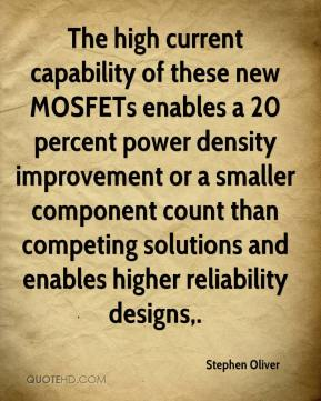 Stephen Oliver  - The high current capability of these new MOSFETs enables a 20 percent power density improvement or a smaller component count than competing solutions and enables higher reliability designs.