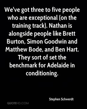 Stephen Schwerdt  - We've got three to five people who are exceptional (on the training track). Nathan is alongside people like Brett Burton, Simon Goodwin and Matthew Bode, and Ben Hart. They sort of set the benchmark for Adelaide in conditioning.