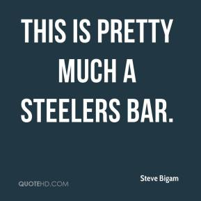 Steve Bigam  - This is pretty much a Steelers bar.