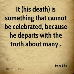 Steve Biko  - It (his death) is something that cannot be celebrated, because he departs with the truth about many.
