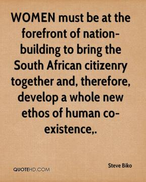 Steve Biko  - WOMEN must be at the forefront of nation-building to bring the South African citizenry together and, therefore, develop a whole new ethos of human co-existence.