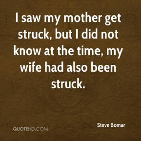 Steve Bomar  - I saw my mother get struck, but I did not know at the time, my wife had also been struck.