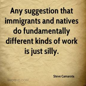Steve Camarota  - Any suggestion that immigrants and natives do fundamentally different kinds of work is just silly.