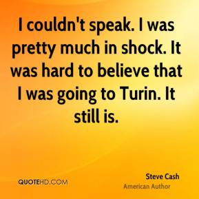 Steve Cash  - I couldn't speak. I was pretty much in shock. It was hard to believe that I was going to Turin. It still is.