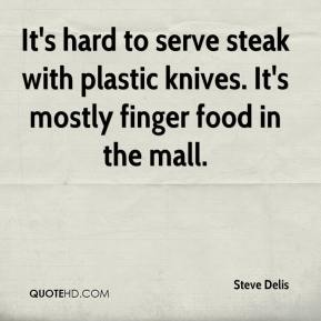 Steve Delis  - It's hard to serve steak with plastic knives. It's mostly finger food in the mall.