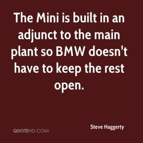 Steve Haggerty  - The Mini is built in an adjunct to the main plant so BMW doesn't have to keep the rest open.