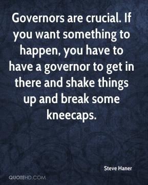 Steve Haner  - Governors are crucial. If you want something to happen, you have to have a governor to get in there and shake things up and break some kneecaps.