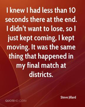 Steve Jillard  - I knew I had less than 10 seconds there at the end. I didn't want to lose, so I just kept coming, I kept moving. It was the same thing that happened in my final match at districts.