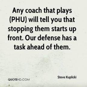 Steve Kuplicki  - Any coach that plays (PHU) will tell you that stopping them starts up front. Our defense has a task ahead of them.