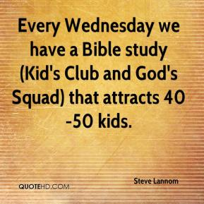 Steve Lannom  - Every Wednesday we have a Bible study (Kid's Club and God's Squad) that attracts 40-50 kids.