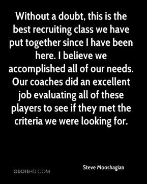 Steve Mooshagian  - Without a doubt, this is the best recruiting class we have put together since I have been here. I believe we accomplished all of our needs. Our coaches did an excellent job evaluating all of these players to see if they met the criteria we were looking for.