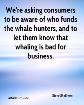 Steve Shallhorn  - We're asking consumers to be aware of who funds the whale hunters, and to let them know that whaling is bad for business.