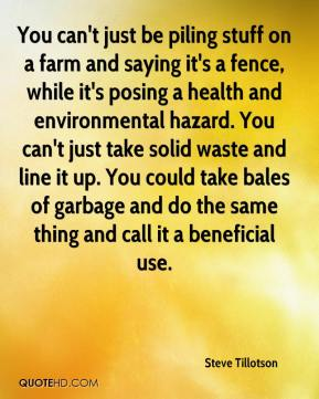Steve Tillotson  - You can't just be piling stuff on a farm and saying it's a fence, while it's posing a health and environmental hazard. You can't just take solid waste and line it up. You could take bales of garbage and do the same thing and call it a beneficial use.