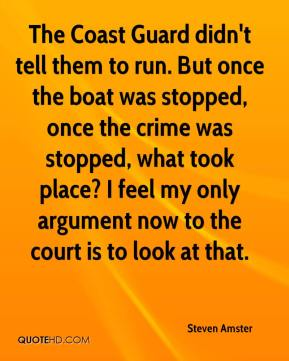 Steven Amster  - The Coast Guard didn't tell them to run. But once the boat was stopped, once the crime was stopped, what took place? I feel my only argument now to the court is to look at that.