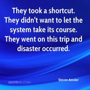 Steven Amster  - They took a shortcut. They didn't want to let the system take its course. They went on this trip and disaster occurred.
